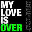 My Love Is Over  de Jean-Roch, disponible le 21 juin 2010