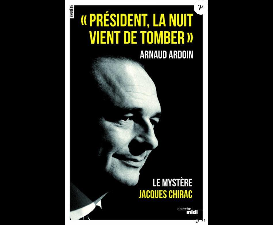 """""""Président, la nuit vient de tomber"""", Le mystère Chirac d'Arnaud Ardoin, ed. Cherche midi, 272 pages, 19 euros. En librairie le 5 octobre."""